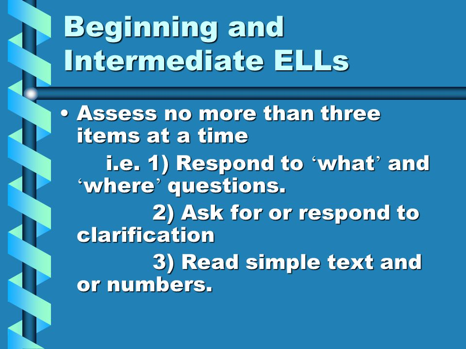 Beginning and Intermediate ELLs Assess no more than three items at a timeAssess no more than three items at a time i.e.