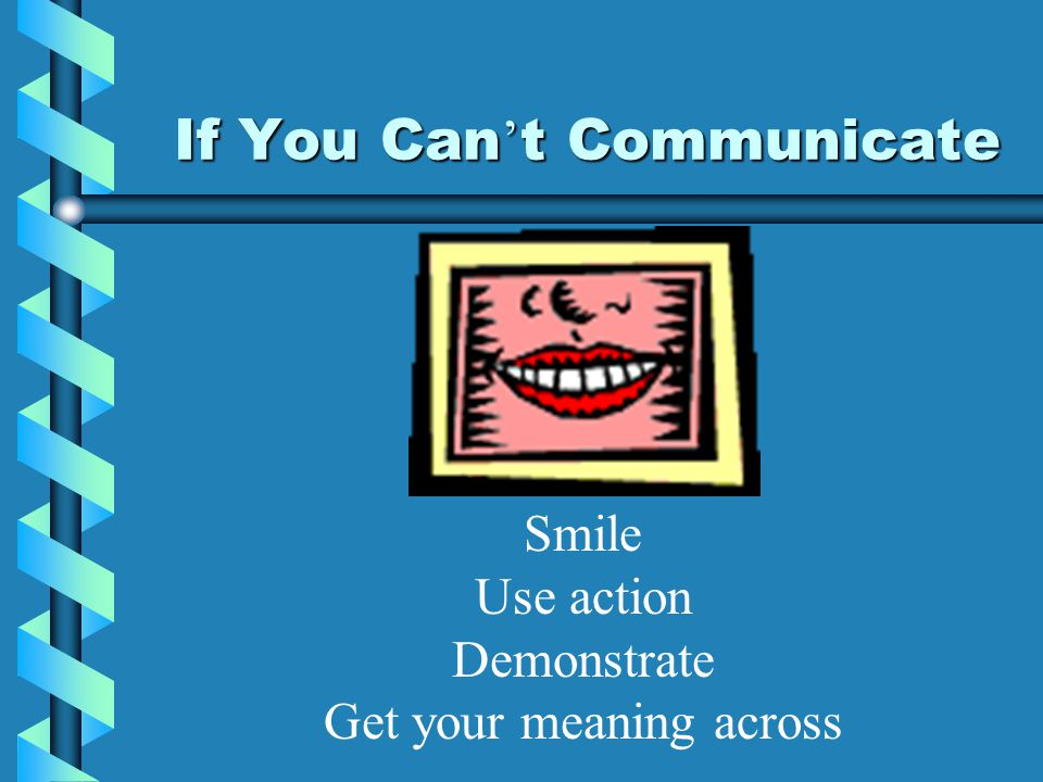 If You Can ' t Communicate Smile Use action Demonstrate Get your meaning across