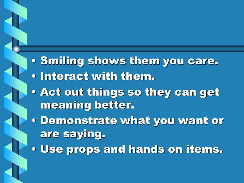 Smiling shows them you care.Smiling shows them you care.