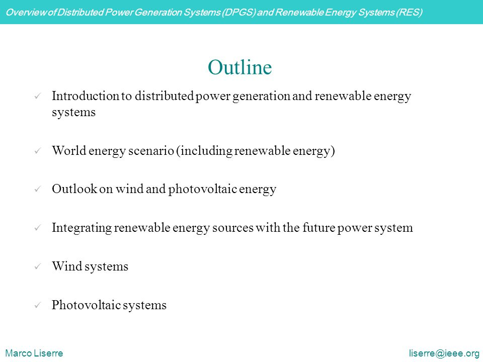 Overview of Distributed Power Generation Systems (DPGS) and Renewable Energy Systems (RES) Marco Liserre liserre@ieee.org  Full speed range  Possible to avoid gear (multi-pole generator)  Complete control of active and reactive power  Small converter for field  Need of slip-rings  Full scale power converter  Multi-pole generator may be big and heavy Synchronous generator - External magnetized inverter or diode-bridge + chopper  Producers: Enercon, Largey,  Power range: 0.6 MW to 4.5 MW Wind turbine systems