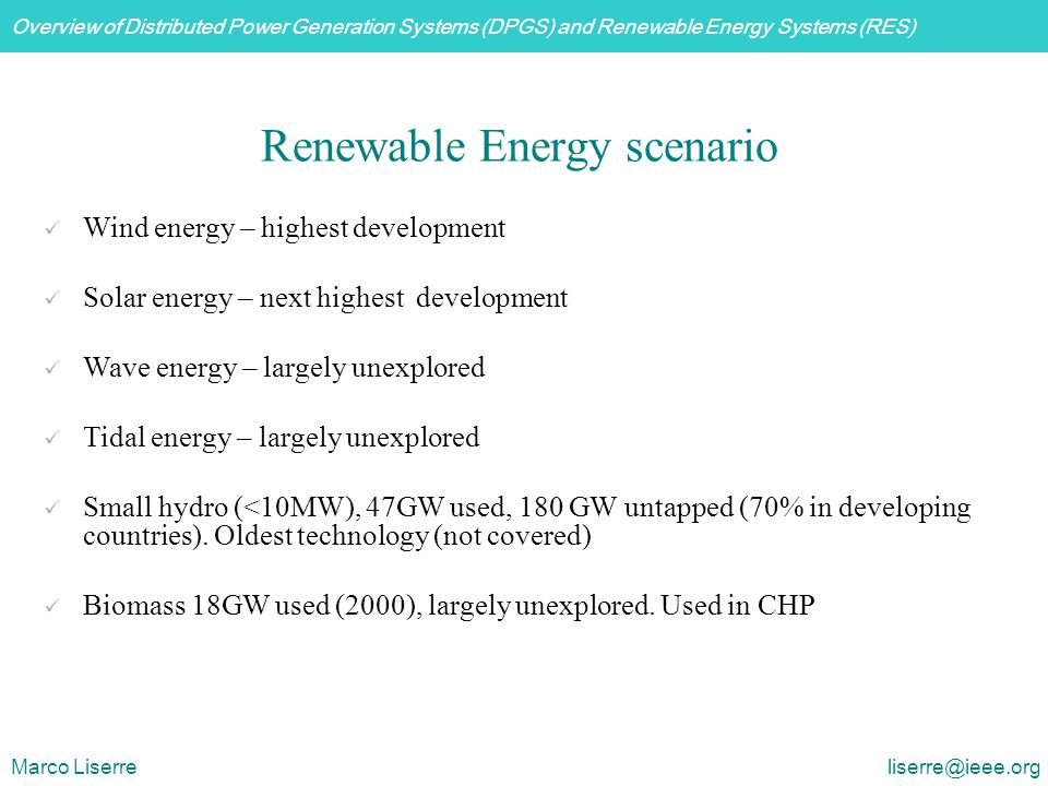 Overview of Distributed Power Generation Systems (DPGS) and Renewable Energy Systems (RES) Marco Liserre liserre@ieee.org Basic demands: Electrical: Mechanical: Interconnection (conversion, synchronization) Overload protection Active and reactive power control Power limitation (pitch) Maximum energy capture Speed limitation/control Reduce acoustical noise Control loops with different bandwidth Wind turbine systems control