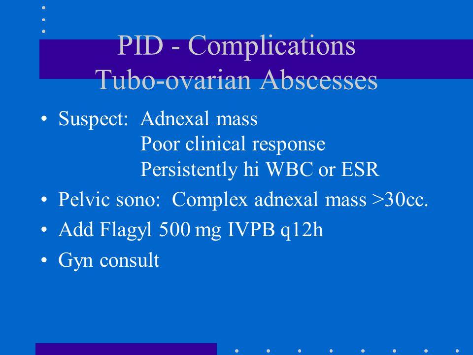 PID - Complications Tubo-ovarian Abscesses Suspect: Adnexal mass Poor clinical response Persistently hi WBC or ESR Pelvic sono: Complex adnexal mass >