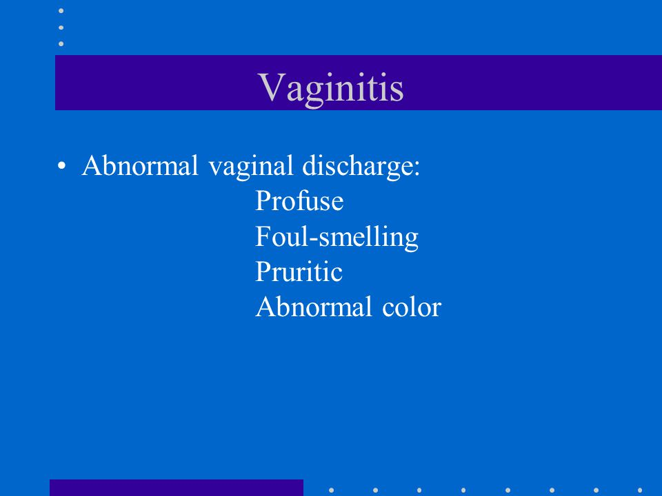 Vaginitis Abnormal vaginal discharge: Profuse Foul-smelling Pruritic Abnormal color