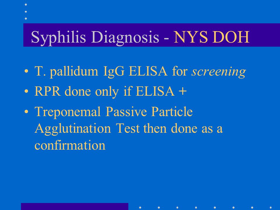 Syphilis Diagnosis - NYS DOH T. pallidum IgG ELISA for screening RPR done only if ELISA + Treponemal Passive Particle Agglutination Test then done as