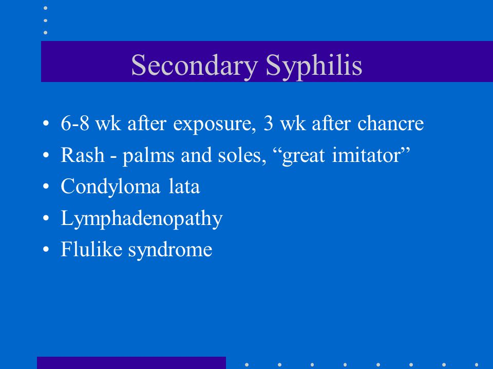 """Secondary Syphilis 6-8 wk after exposure, 3 wk after chancre Rash - palms and soles, """"great imitator"""" Condyloma lata Lymphadenopathy Flulike syndrome"""