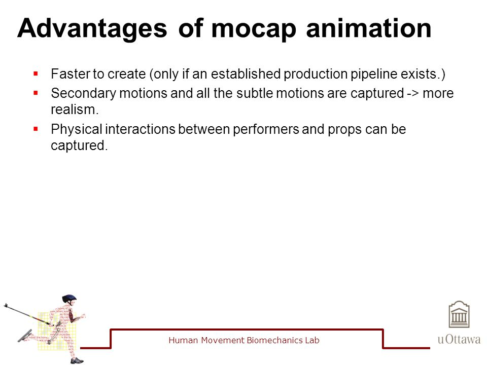 Advantages of mocap animation  Faster to create (only if an established production pipeline exists.)  Secondary motions and all the subtle motions are captured -> more realism.