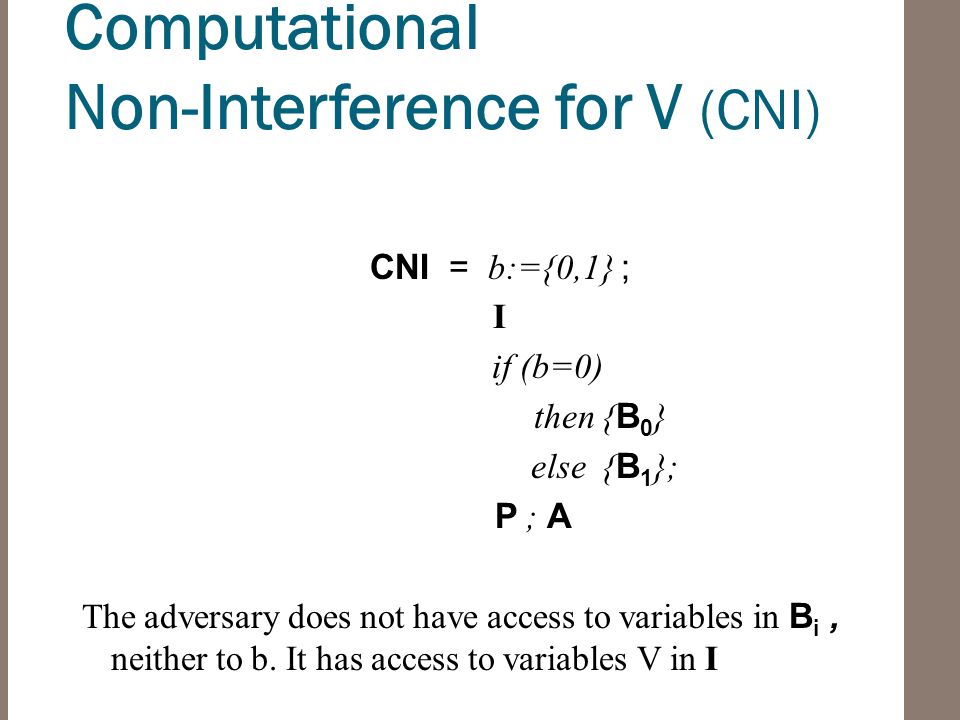 Computational Non-Interference for V (CNI) CNI = b:={0,1} ; I if (b=0) then { B 0 } else { B 1 }; P ; A The adversary does not have access to variables in B i, neither to b.