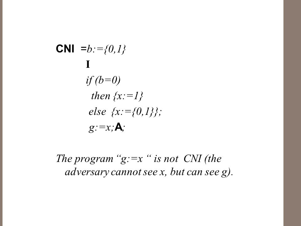 CNI = b:={0,1} I if (b=0) then {x:=1} else {x:={0,1}}; g:=x; A ; The program g:=x is not CNI (the adversary cannot see x, but can see g).