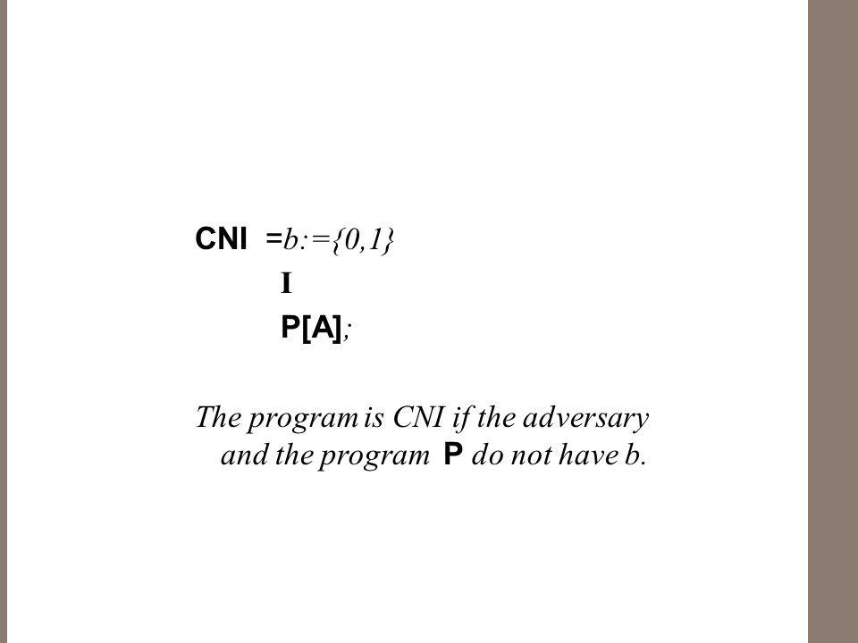 CNI = b:={0,1} I P[A] ; The program is CNI if the adversary and the program P do not have b.