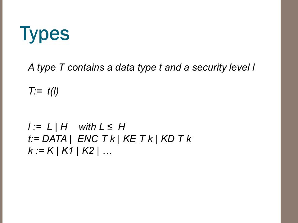 Types A type T contains a data type t and a security level l T:= t(l) l := L | H with L ≤ H t:= DATA | ENC T k | KE T k | KD T k k := K | K1 | K2 | …