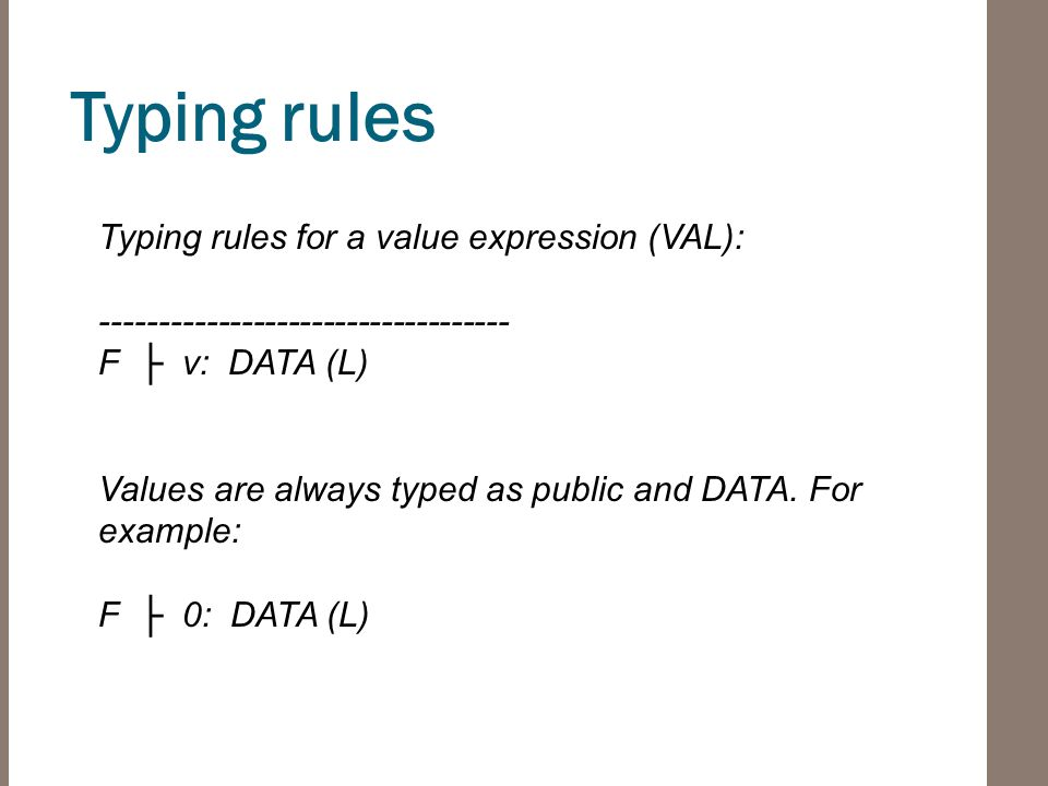 Typing rules Typing rules for a value expression (VAL): ----------------------------------- F ├ v: DATA (L) Values are always typed as public and DATA.
