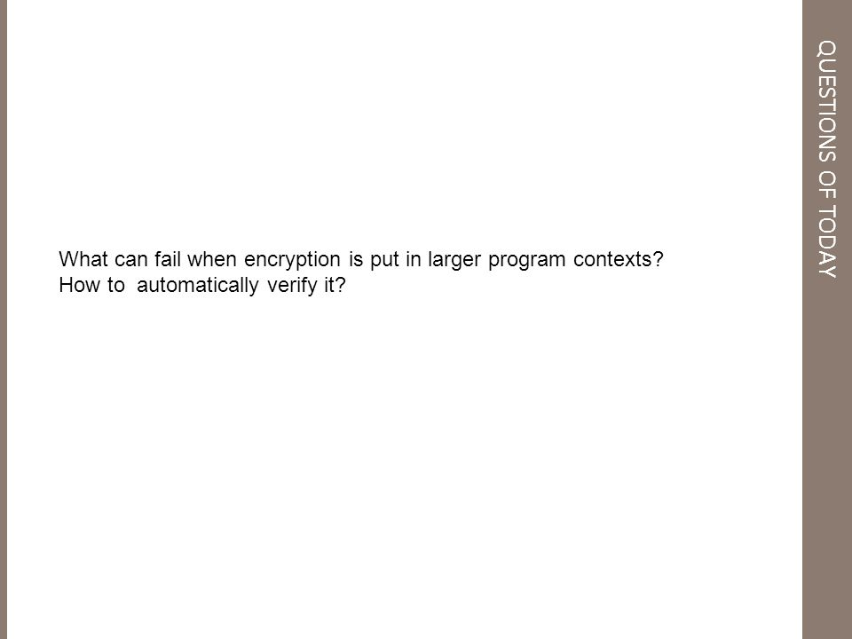 QUESTIONS OF TODAY What can fail when encryption is put in larger program contexts.