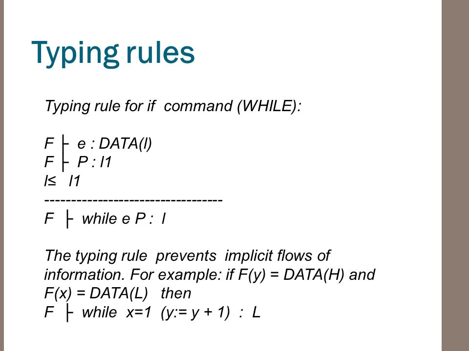 Typing rules Typing rule for if command (WHILE): F ├ e : DATA(l) F ├ P : l1 l≤ l1 ---------------------------------- F ├ while e P : l The typing rule prevents implicit flows of information.