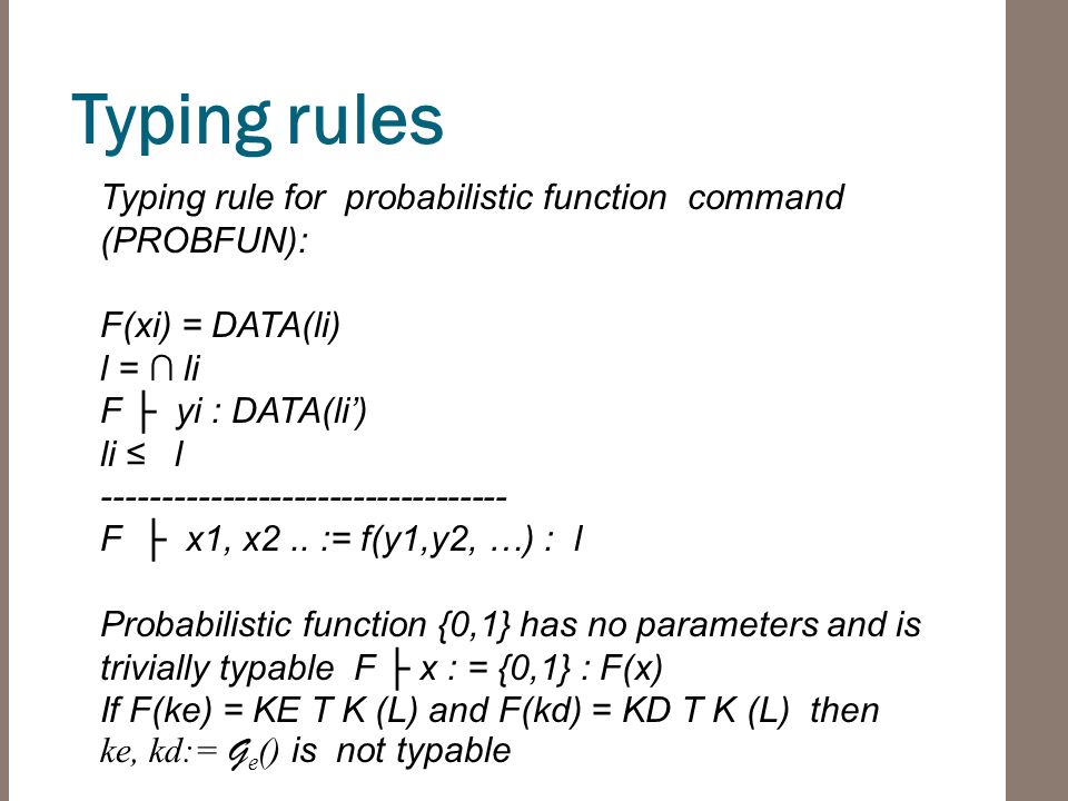 Typing rules Typing rule for probabilistic function command (PROBFUN): F(xi) = DATA(li) l = ∩ li F ├ yi : DATA(li') li ≤ l ---------------------------------- F ├ x1, x2..