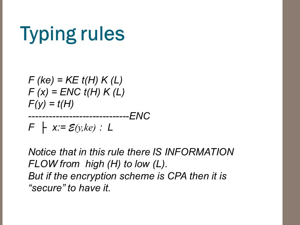 Typing rules F (ke) = KE t(H) K (L) F (x) = ENC t(H) K (L) F(y) = t(H) ------------------------------ENC F ├ x:= E (y,ke) : L Notice that in this rule there IS INFORMATION FLOW from high (H) to low (L).