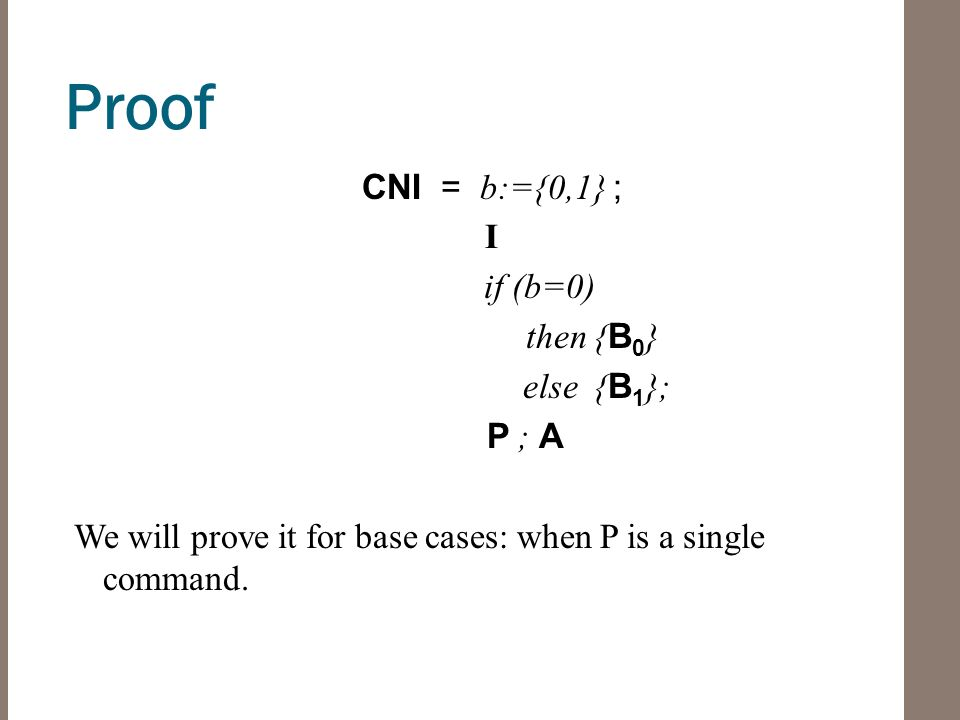Proof CNI = b:={0,1} ; I if (b=0) then { B 0 } else { B 1 }; P ; A We will prove it for base cases: when P is a single command.
