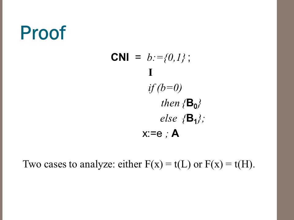 Proof CNI = b:={0,1} ; I if (b=0) then { B 0 } else { B 1 }; x:=e ; A Two cases to analyze: either F(x) = t(L) or F(x) = t(H).