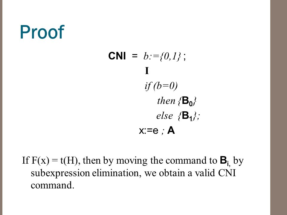 Proof CNI = b:={0,1} ; I if (b=0) then { B 0 } else { B 1 }; x:=e ; A If F(x) = t(H), then by moving the command to B i, by subexpression elimination, we obtain a valid CNI command.