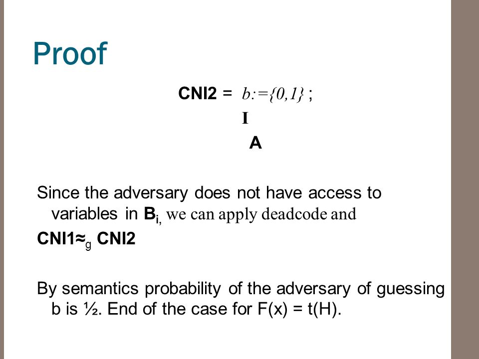 Proof CNI2 = b:={0,1} ; I A Since the adversary does not have access to variables in B i, we can apply deadcode and CNI1≈ g CNI2 By semantics probability of the adversary of guessing b is ½.