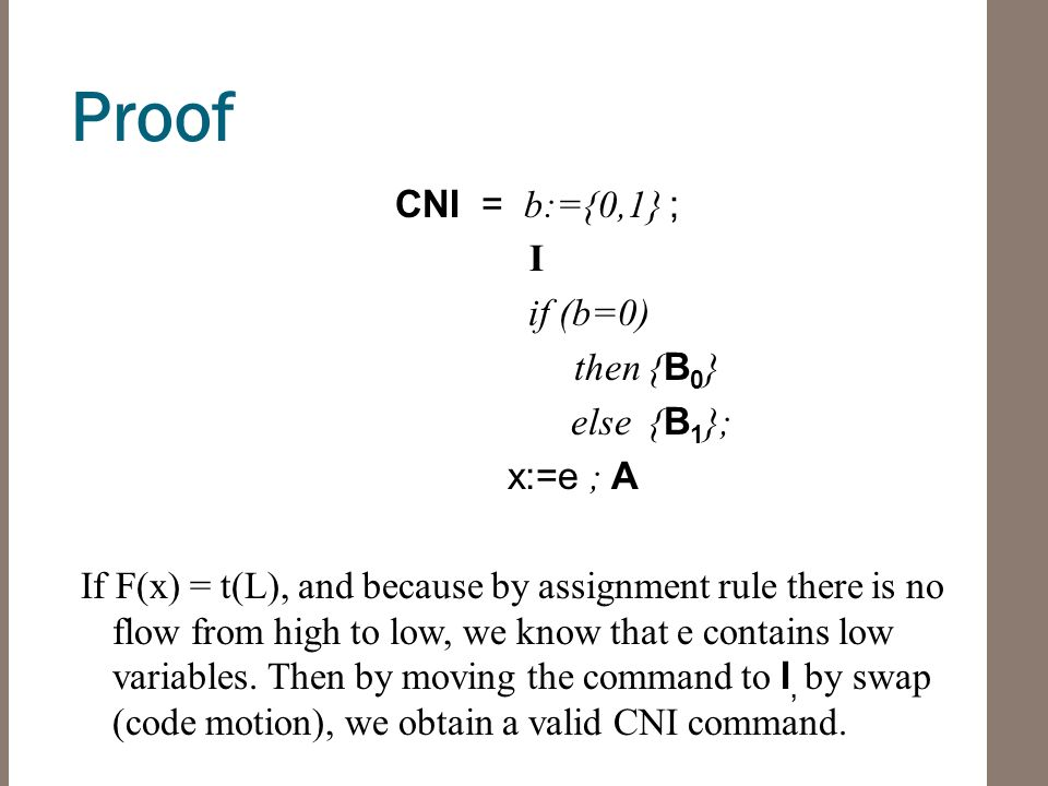 Proof CNI = b:={0,1} ; I if (b=0) then { B 0 } else { B 1 }; x:=e ; A If F(x) = t(L), and because by assignment rule there is no flow from high to low, we know that e contains low variables.