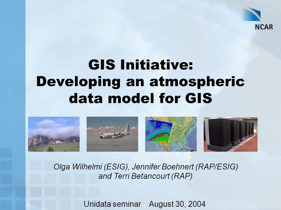 GIS Initiative: Developing an atmospheric data model for GIS Olga Wilhelmi (ESIG), Jennifer Boehnert (RAP/ESIG) and Terri Betancourt (RAP) Unidata seminar August 30, 2004