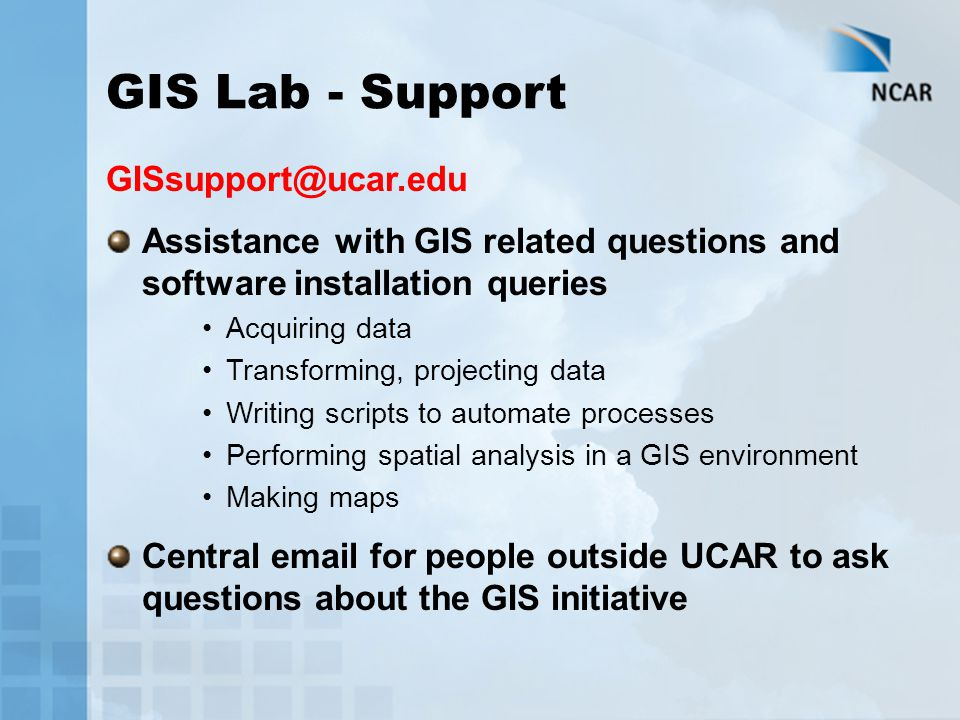 GIS Lab - Support GISsupport@ucar.edu Assistance with GIS related questions and software installation queries Acquiring data Transforming, projecting