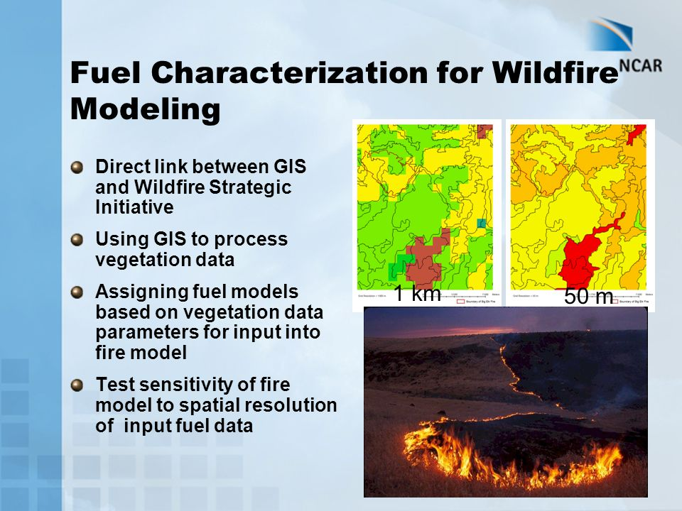 Fuel Characterization for Wildfire Modeling Direct link between GIS and Wildfire Strategic Initiative Using GIS to process vegetation data Assigning f
