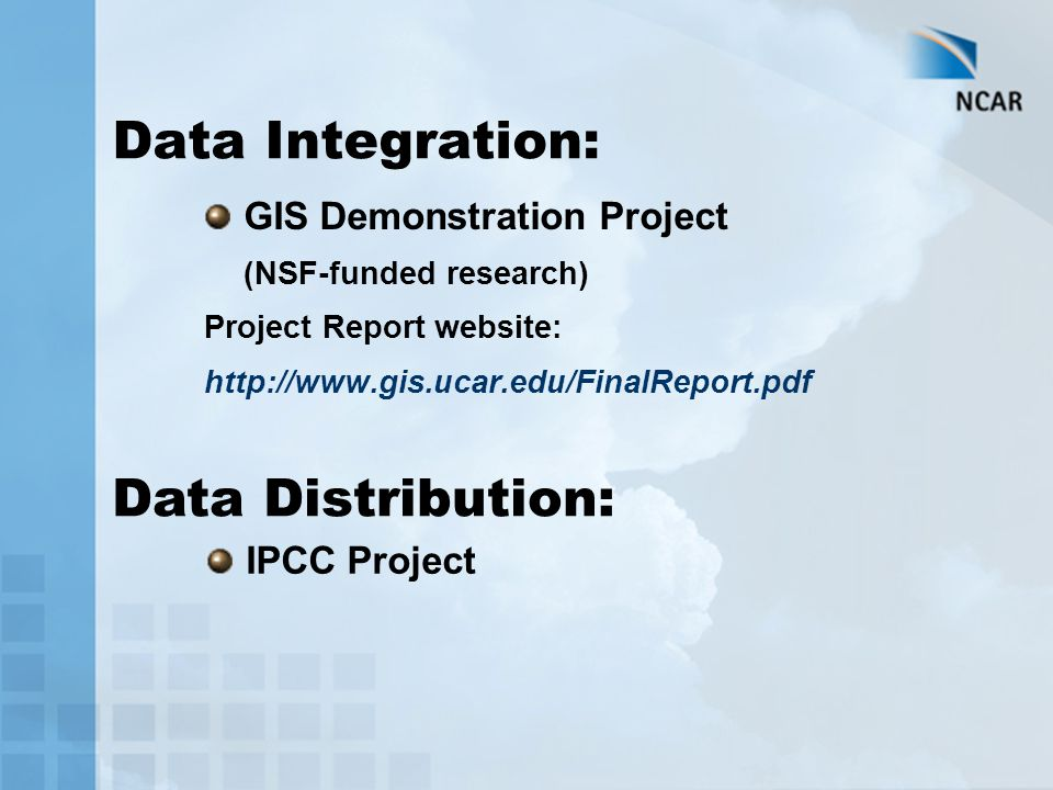 Data Integration: GIS Demonstration Project (NSF-funded research) Project Report website: http://www.gis.ucar.edu/FinalReport.pdf Data Distribution: IPCC Project