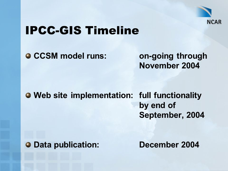 IPCC-GIS Timeline CCSM model runs:on-going through November 2004 Web siteimplementation:full functionality by end of September, 2004 Data publication:December 2004