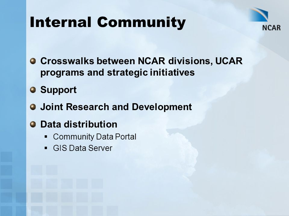 Internal Community Crosswalks between NCAR divisions, UCAR programs and strategic initiatives Support Joint Research and Development Data distribution  Community Data Portal  GIS Data Server