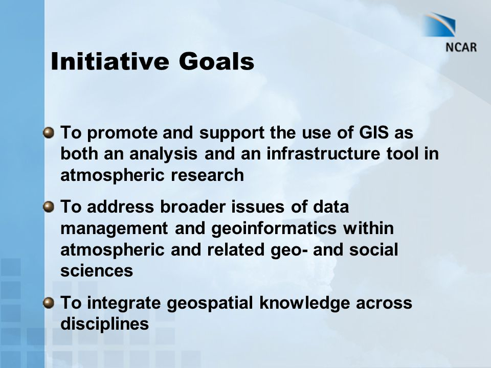 To promote and support the use of GIS as both an analysis and an infrastructure tool in atmospheric research To address broader issues of data managem