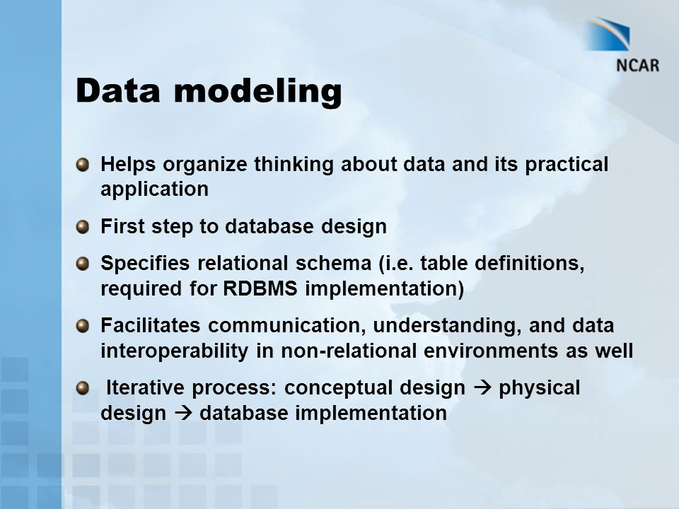 Data modeling Helps organize thinking about data and its practical application First step to database design Specifies relational schema (i.e. table d