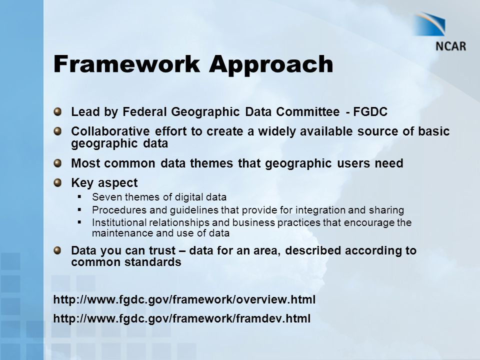 Framework Approach Lead by Federal Geographic Data Committee - FGDC Collaborative effort to create a widely available source of basic geographic data Most common data themes that geographic users need Key aspect  Seven themes of digital data  Procedures and guidelines that provide for integration and sharing  Institutional relationships and business practices that encourage the maintenance and use of data Data you can trust – data for an area, described according to common standards http://www.fgdc.gov/framework/overview.html http://www.fgdc.gov/framework/framdev.html