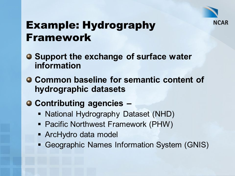 Example: Hydrography Framework Support the exchange of surface water information Common baseline for semantic content of hydrographic datasets Contrib