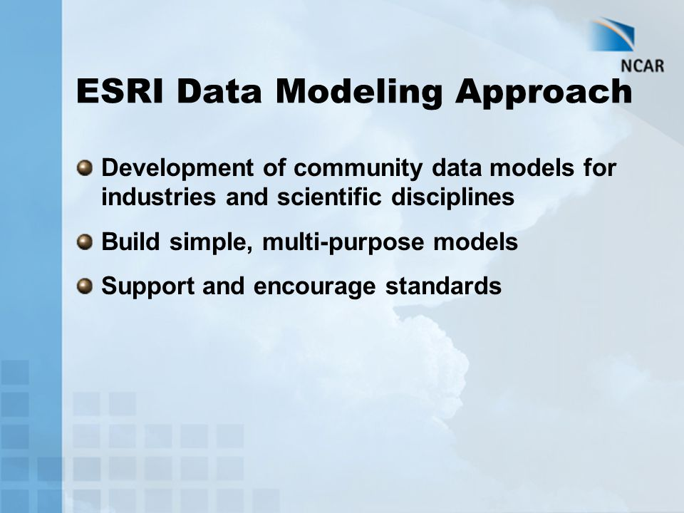 ESRI Data Modeling Approach Development of community data models for industries and scientific disciplines Build simple, multi-purpose models Support and encourage standards