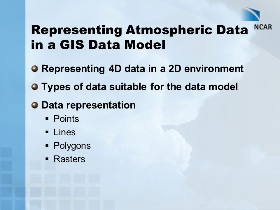 Representing Atmospheric Data in a GIS Data Model Representing 4D data in a 2D environment Types of data suitable for the data model Data representation  Points  Lines  Polygons  Rasters