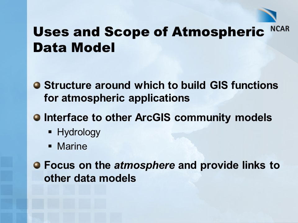 Uses and Scope of Atmospheric Data Model Structure around which to build GIS functions for atmospheric applications Interface to other ArcGIS community models  Hydrology  Marine Focus on the atmosphere and provide links to other data models