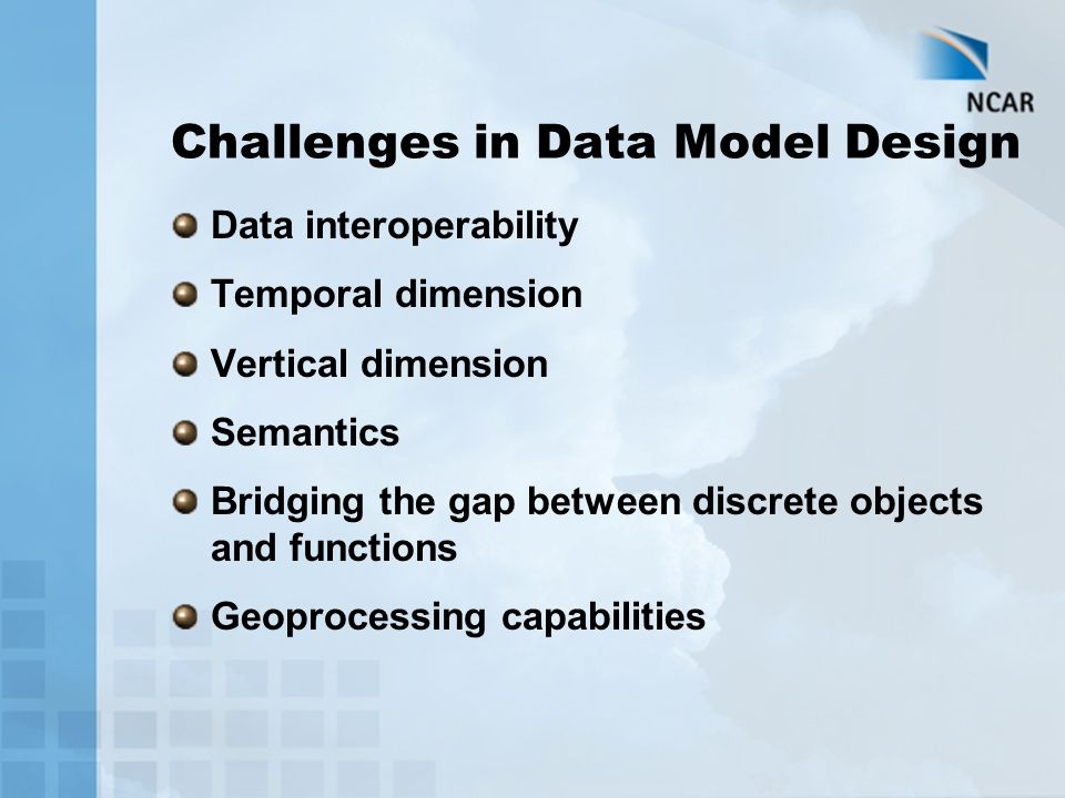 Challenges in Data Model Design Data interoperability Temporal dimension Vertical dimension Semantics Bridging the gap between discrete objects and fu