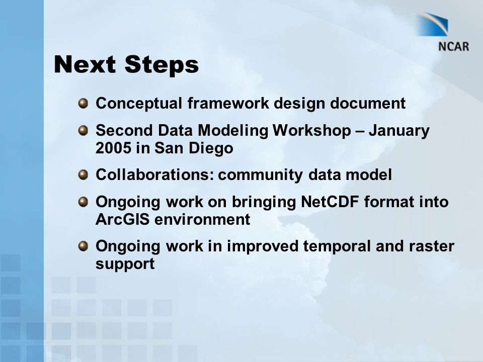 Next Steps Conceptual framework design document Second Data Modeling Workshop – January 2005 in San Diego Collaborations: community data model Ongoing work on bringing NetCDF format into ArcGIS environment Ongoing work in improved temporal and raster support