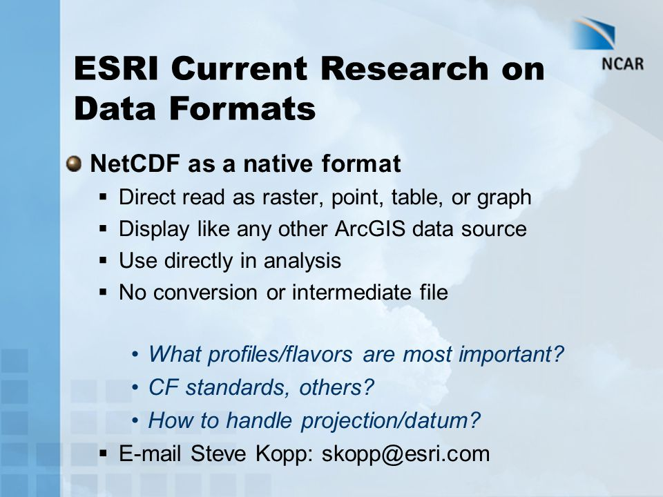 NetCDF as a native format  Direct read as raster, point, table, or graph  Display like any other ArcGIS data source  Use directly in analysis  No conversion or intermediate file What profiles/flavors are most important.