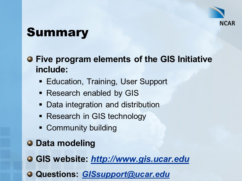 Summary Five program elements of the GIS Initiative include:  Education, Training, User Support  Research enabled by GIS  Data integration and distribution  Research in GIS technology  Community building Data modeling GIS website: http://www.gis.ucar.edu Questions: GISsupport@ucar.edu