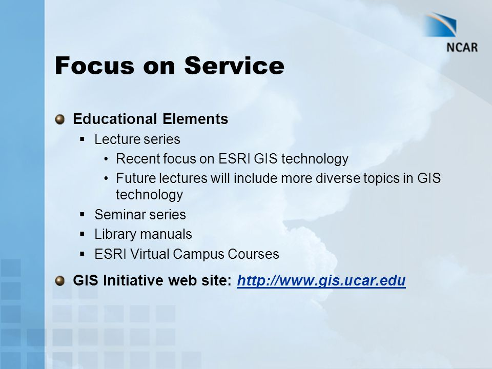 Focus on Service Educational Elements  Lecture series Recent focus on ESRI GIS technology Future lectures will include more diverse topics in GIS technology  Seminar series  Library manuals  ESRI Virtual Campus Courses GIS Initiative web site: http://www.gis.ucar.edu