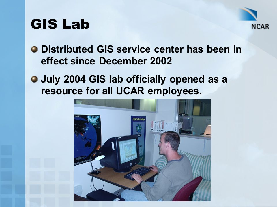 GIS Lab Distributed GIS service center has been in effect since December 2002 July 2004 GIS lab officially opened as a resource for all UCAR employees.