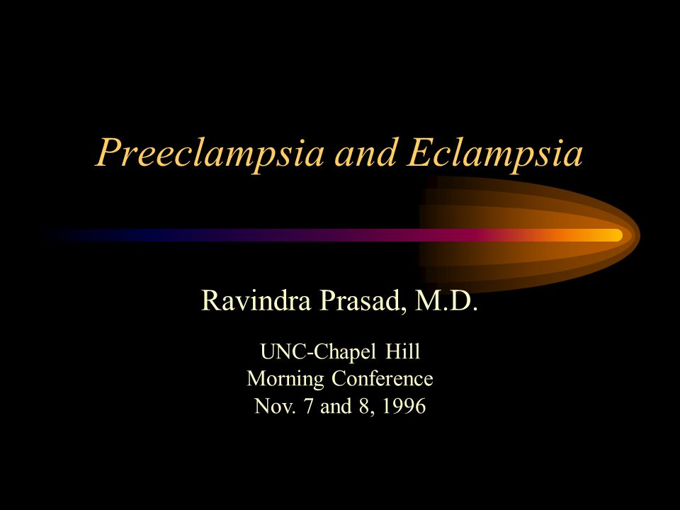 Preeclampsia and Eclampsia Ravindra Prasad, M.D. UNC-Chapel Hill Morning Conference Nov.