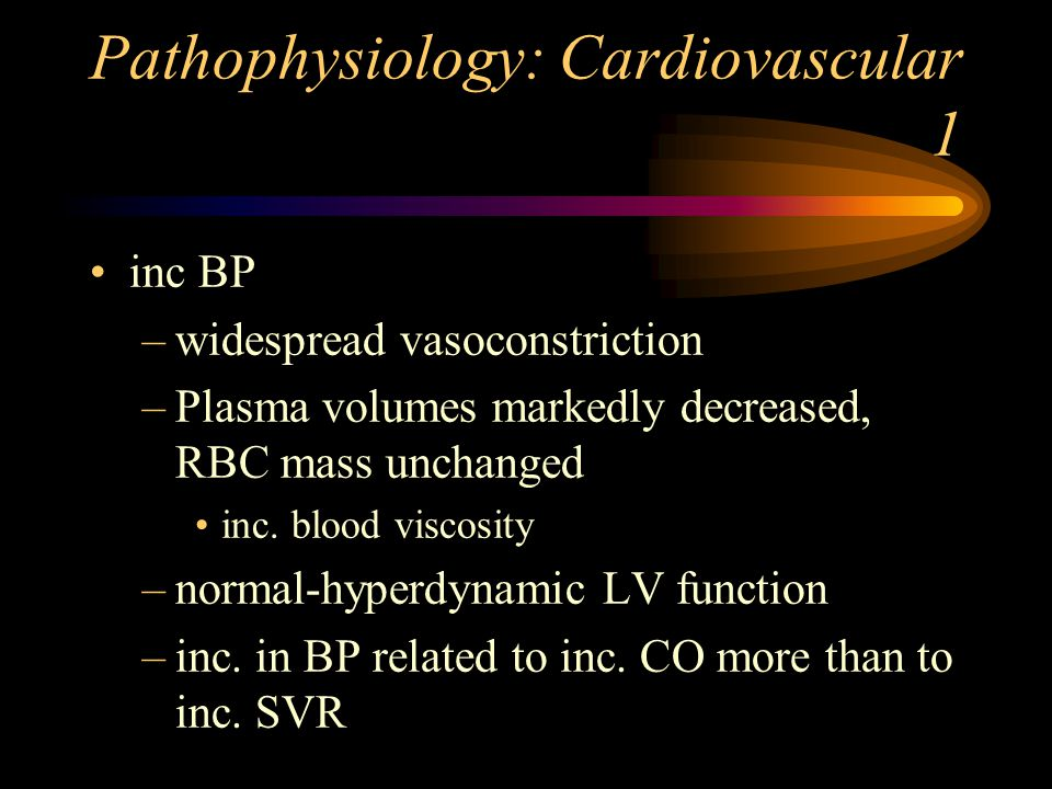 Pathophysiology: Cardiovascular 1 inc BP –widespread vasoconstriction –Plasma volumes markedly decreased, RBC mass unchanged inc.
