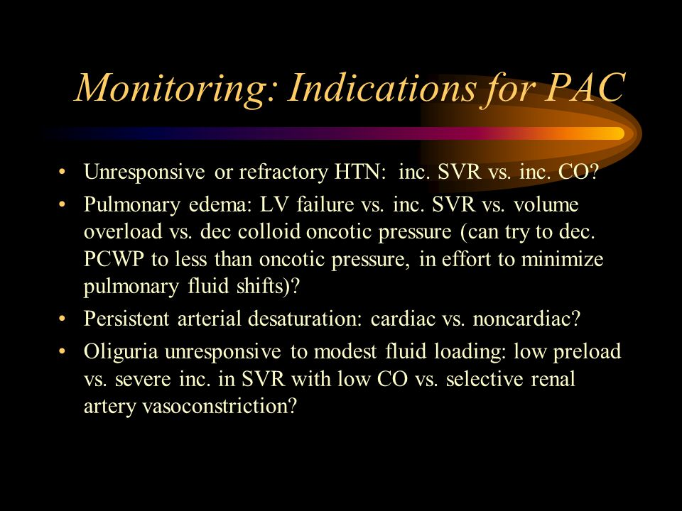 Monitoring: Indications for PAC Unresponsive or refractory HTN: inc.