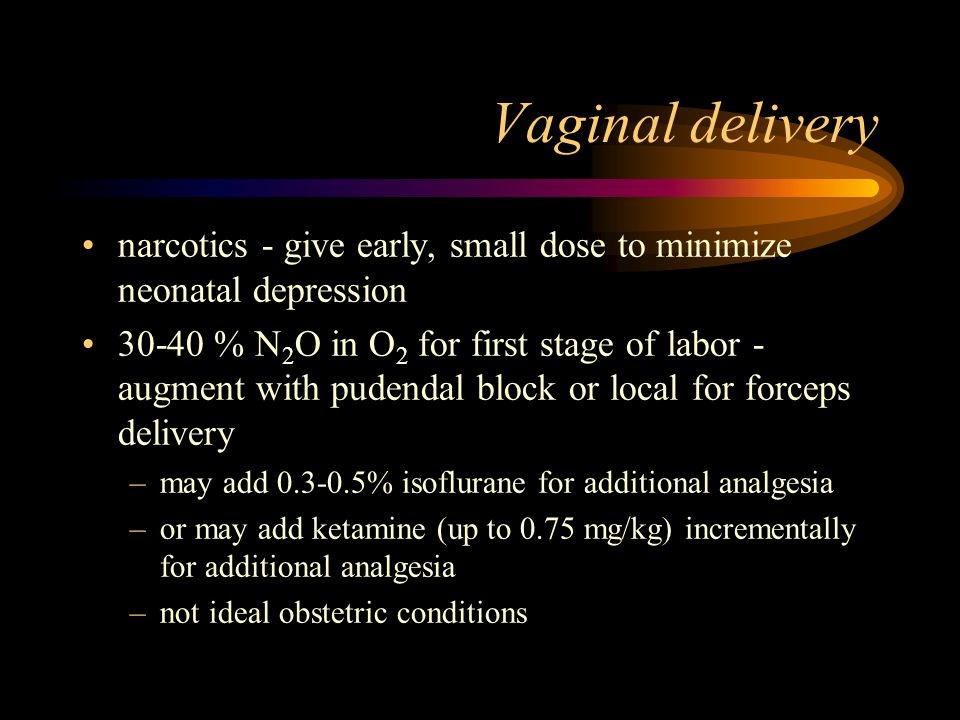 Vaginal delivery narcotics - give early, small dose to minimize neonatal depression 30-40 % N 2 O in O 2 for first stage of labor - augment with pudendal block or local for forceps delivery –may add 0.3-0.5% isoflurane for additional analgesia –or may add ketamine (up to 0.75 mg/kg) incrementally for additional analgesia –not ideal obstetric conditions