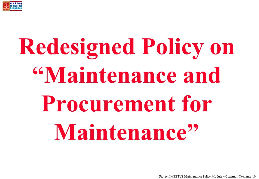 Project IMPETUS Maintenance Policy Module – Common Contents 10 Redesigned Policy on Maintenance and Procurement for Maintenance