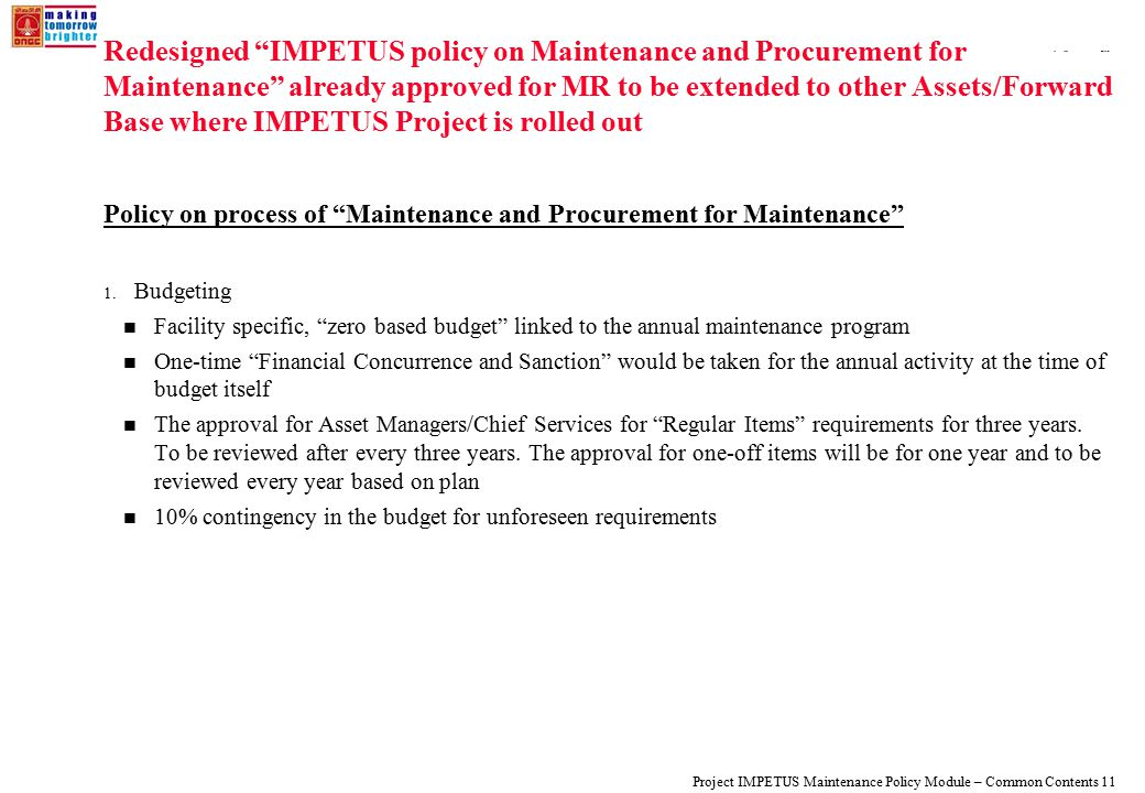 108319_Macros Project IMPETUS Maintenance Policy Module – Common Contents 11 Redesigned IMPETUS policy on Maintenance and Procurement for Maintenance already approved for MR to be extended to other Assets/Forward Base where IMPETUS Project is rolled out Policy on process of Maintenance and Procurement for Maintenance 1.