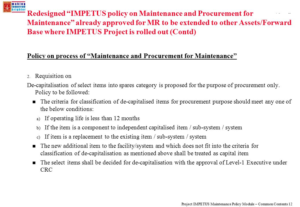 108319_Macros Project IMPETUS Maintenance Policy Module – Common Contents 12 Redesigned IMPETUS policy on Maintenance and Procurement for Maintenance already approved for MR to be extended to other Assets/Forward Base where IMPETUS Project is rolled out (Contd) Policy on process of Maintenance and Procurement for Maintenance 2.